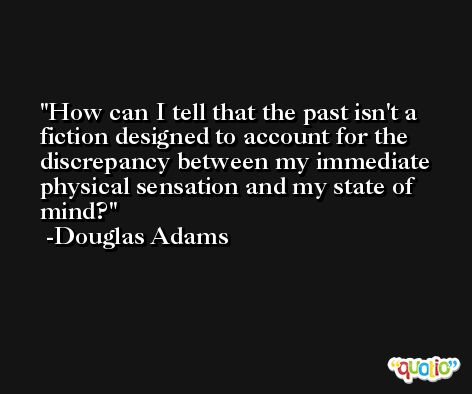 How can I tell that the past isn't a fiction designed to account for the discrepancy between my immediate physical sensation and my state of mind? -Douglas Adams