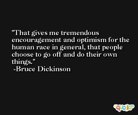 That gives me tremendous encouragement and optimism for the human race in general, that people choose to go off and do their own things. -Bruce Dickinson
