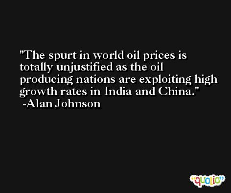 The spurt in world oil prices is totally unjustified as the oil producing nations are exploiting high growth rates in India and China. -Alan Johnson