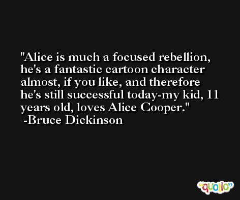 Alice is much a focused rebellion, he's a fantastic cartoon character almost, if you like, and therefore he's still successful today-my kid, 11 years old, loves Alice Cooper. -Bruce Dickinson