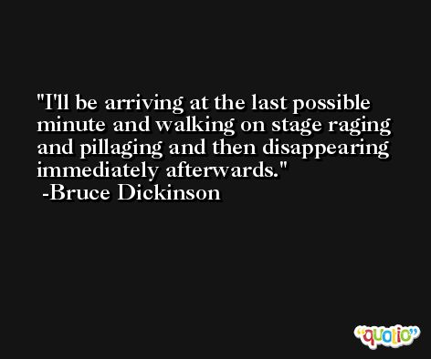 I'll be arriving at the last possible minute and walking on stage raging and pillaging and then disappearing immediately afterwards. -Bruce Dickinson