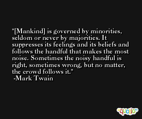 [Mankind] is governed by minorities, seldom or never by majorities. It suppresses its feelings and its beliefs and follows the handful that makes the most noise. Sometimes the noisy handful is right, sometimes wrong, but no matter, the crowd follows it. -Mark Twain