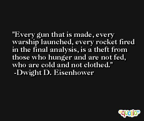 Every gun that is made, every warship launched, every rocket fired in the final analysis, is a theft from those who hunger and are not fed, who are cold and not clothed. -Dwight D. Eisenhower
