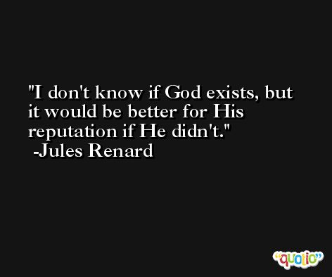 I don't know if God exists, but it would be better for His reputation if He didn't. -Jules Renard