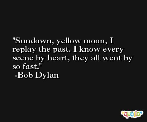 Sundown, yellow moon, I replay the past. I know every scene by heart, they all went by so fast. -Bob Dylan
