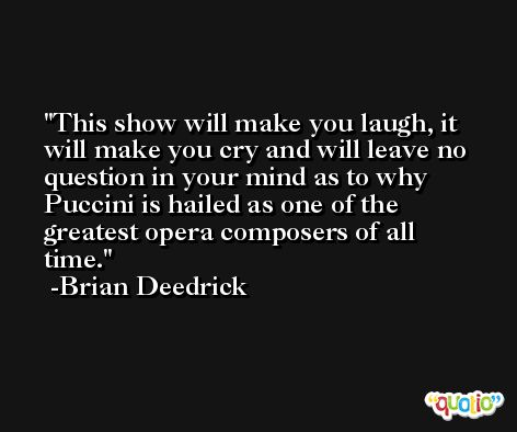 This show will make you laugh, it will make you cry and will leave no question in your mind as to why Puccini is hailed as one of the greatest opera composers of all time. -Brian Deedrick