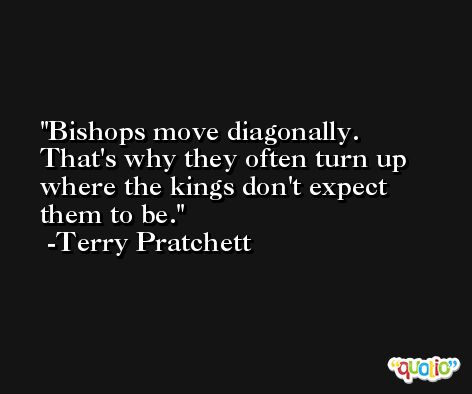 Bishops move diagonally. That's why they often turn up where the kings don't expect them to be. -Terry Pratchett