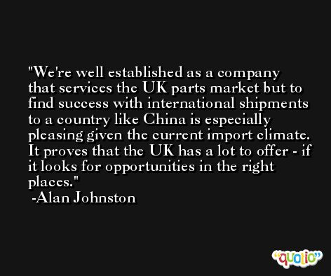 We're well established as a company that services the UK parts market but to find success with international shipments to a country like China is especially pleasing given the current import climate. It proves that the UK has a lot to offer - if it looks for opportunities in the right places. -Alan Johnston