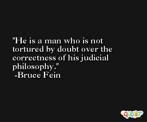 He is a man who is not tortured by doubt over the correctness of his judicial philosophy. -Bruce Fein