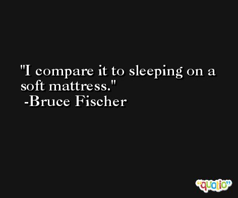 I compare it to sleeping on a soft mattress. -Bruce Fischer