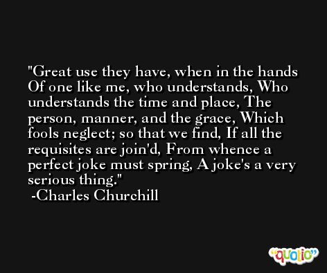 Great use they have, when in the hands Of one like me, who understands, Who understands the time and place, The person, manner, and the grace, Which fools neglect; so that we find, If all the requisites are join'd, From whence a perfect joke must spring, A joke's a very serious thing. -Charles Churchill