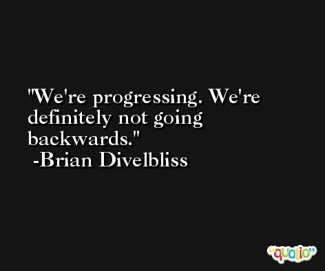 We're progressing. We're definitely not going backwards. -Brian Divelbliss