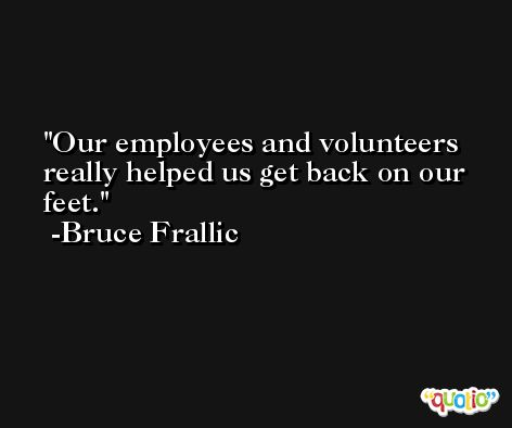 Our employees and volunteers really helped us get back on our feet. -Bruce Frallic
