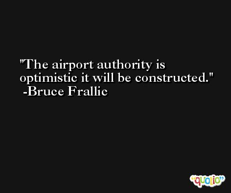 The airport authority is optimistic it will be constructed. -Bruce Frallic