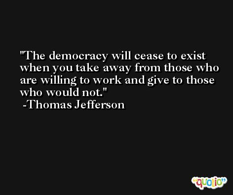 The democracy will cease to exist when you take away from those who are willing to work and give to those who would not. -Thomas Jefferson