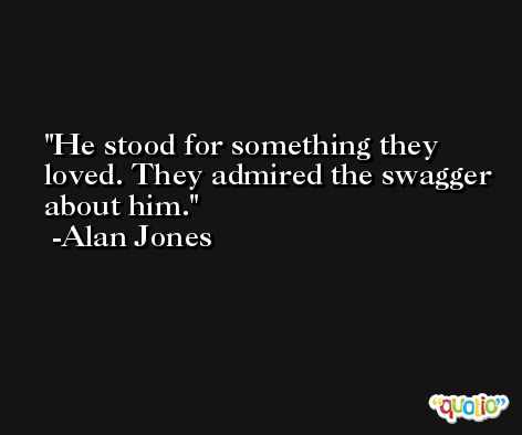 He stood for something they loved. They admired the swagger about him. -Alan Jones