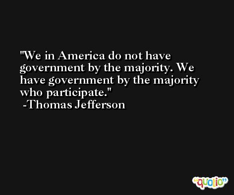 We in America do not have government by the majority. We have government by the majority who participate. -Thomas Jefferson