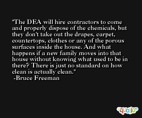 The DEA will hire contractors to come and properly dispose of the chemicals, but they don't take out the drapes, carpet, countertops, clothes or any of the porous surfaces inside the house. And what happens if a new family moves into that house without knowing what used to be in there? There is just no standard on how clean is actually clean. -Bruce Freeman