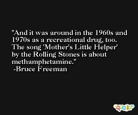 And it was around in the 1960s and 1970s as a recreational drug, too. The song 'Mother's Little Helper' by the Rolling Stones is about methamphetamine. -Bruce Freeman