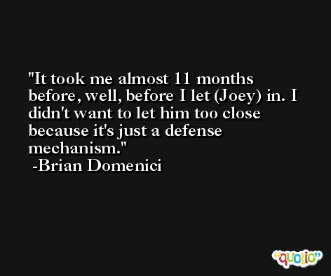 It took me almost 11 months before, well, before I let (Joey) in. I didn't want to let him too close because it's just a defense mechanism. -Brian Domenici