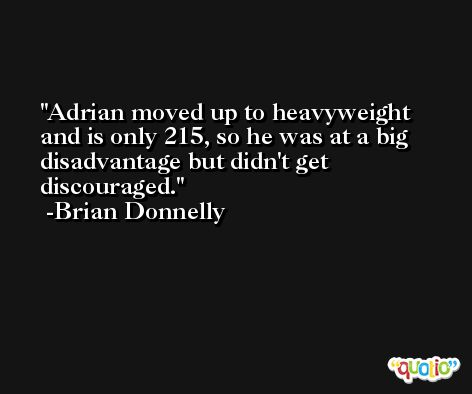 Adrian moved up to heavyweight and is only 215, so he was at a big disadvantage but didn't get discouraged. -Brian Donnelly