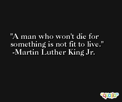 A man who won't die for something is not fit to live. -Martin Luther King Jr.