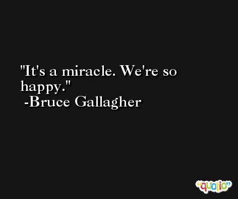 It's a miracle. We're so happy. -Bruce Gallagher