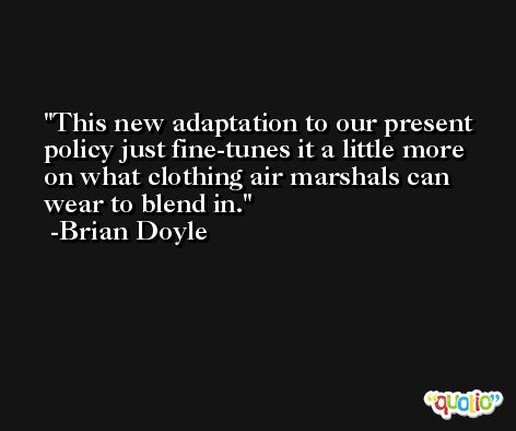 This new adaptation to our present policy just fine-tunes it a little more on what clothing air marshals can wear to blend in. -Brian Doyle