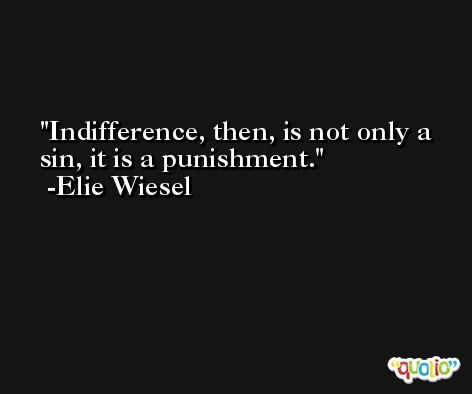 Indifference, then, is not only a sin, it is a punishment. -Elie Wiesel