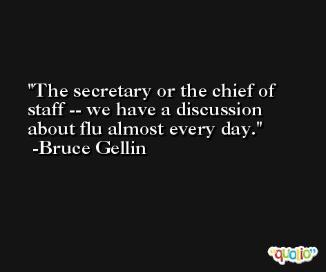The secretary or the chief of staff -- we have a discussion about flu almost every day. -Bruce Gellin