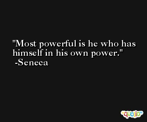 Most powerful is he who has himself in his own power. -Seneca