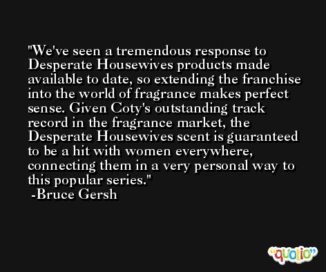 We've seen a tremendous response to Desperate Housewives products made available to date, so extending the franchise into the world of fragrance makes perfect sense. Given Coty's outstanding track record in the fragrance market, the Desperate Housewives scent is guaranteed to be a hit with women everywhere, connecting them in a very personal way to this popular series. -Bruce Gersh