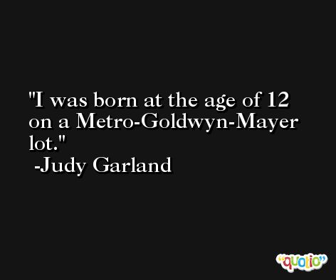 I was born at the age of 12 on a Metro-Goldwyn-Mayer lot. -Judy Garland