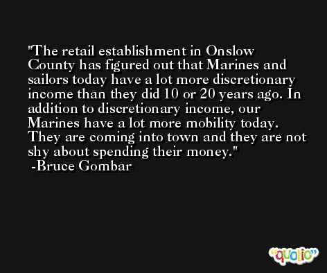 The retail establishment in Onslow County has figured out that Marines and sailors today have a lot more discretionary income than they did 10 or 20 years ago. In addition to discretionary income, our Marines have a lot more mobility today. They are coming into town and they are not shy about spending their money. -Bruce Gombar
