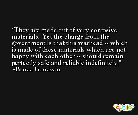They are made out of very corrosive materials. Yet the charge from the government is that this warhead -- which is made of these materials which are not happy with each other -- should remain perfectly safe and reliable indefinitely. -Bruce Goodwin