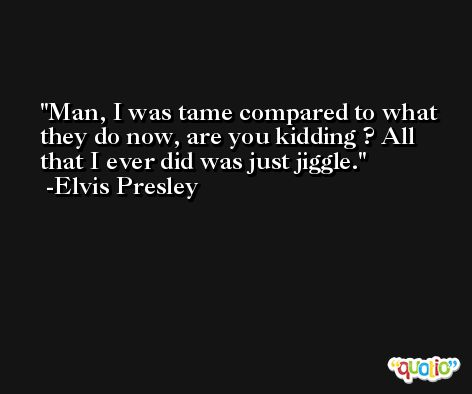 Man, I was tame compared to what they do now, are you kidding ? All that I ever did was just jiggle. -Elvis Presley