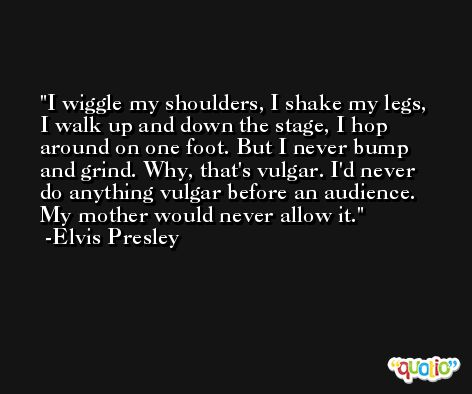 I wiggle my shoulders, I shake my legs, I walk up and down the stage, I hop around on one foot. But I never bump and grind. Why, that's vulgar. I'd never do anything vulgar before an audience. My mother would never allow it. -Elvis Presley