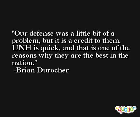 Our defense was a little bit of a problem, but it is a credit to them. UNH is quick, and that is one of the reasons why they are the best in the nation. -Brian Durocher