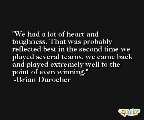 We had a lot of heart and toughness. That was probably reflected best in the second time we played several teams, we came back and played extremely well to the point of even winning. -Brian Durocher
