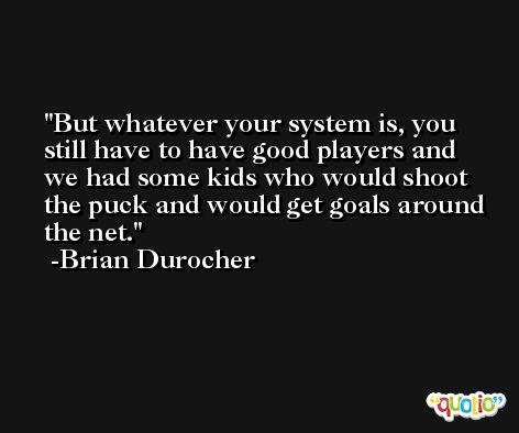 But whatever your system is, you still have to have good players and we had some kids who would shoot the puck and would get goals around the net. -Brian Durocher
