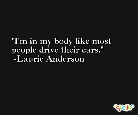I'm in my body like most people drive their cars. -Laurie Anderson