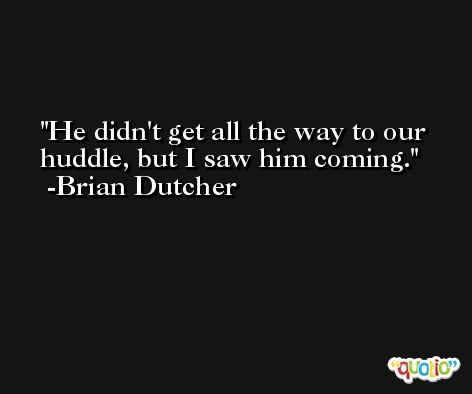 He didn't get all the way to our huddle, but I saw him coming. -Brian Dutcher