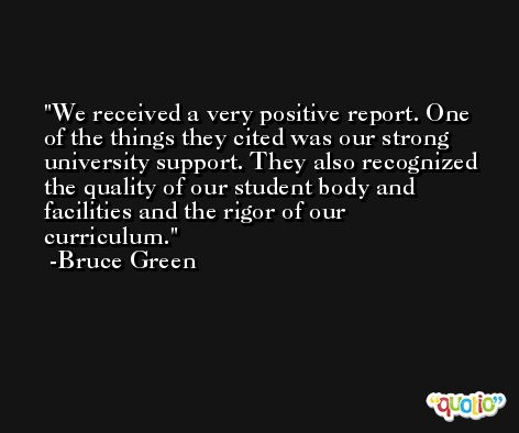 We received a very positive report. One of the things they cited was our strong university support. They also recognized the quality of our student body and facilities and the rigor of our curriculum. -Bruce Green