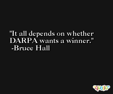It all depends on whether DARPA wants a winner. -Bruce Hall