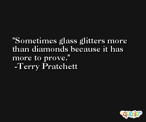 Sometimes glass glitters more than diamonds because it has more to prove. -Terry Pratchett