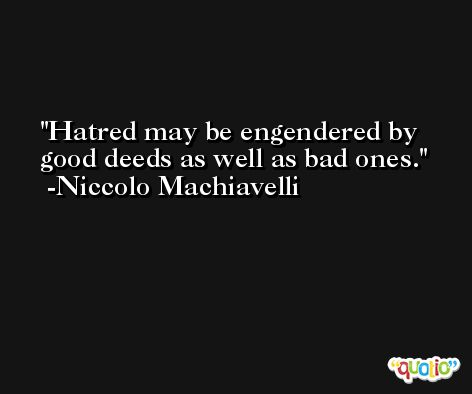 Hatred may be engendered by good deeds as well as bad ones. -Niccolo Machiavelli