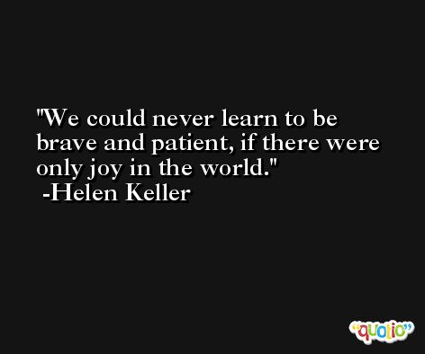 We could never learn to be brave and patient, if there were only joy in the world. -Helen Keller