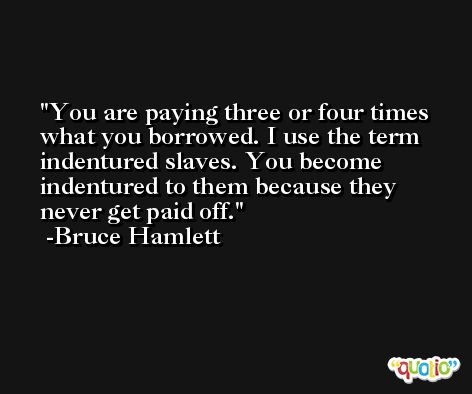 You are paying three or four times what you borrowed. I use the term indentured slaves. You become indentured to them because they never get paid off. -Bruce Hamlett