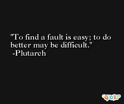 To find a fault is easy; to do better may be difficult. -Plutarch