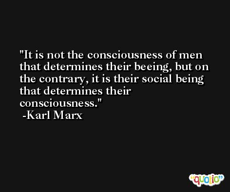 It is not the consciousness of men that determines their beeing, but on the contrary, it is their social being that determines their consciousness. -Karl Marx